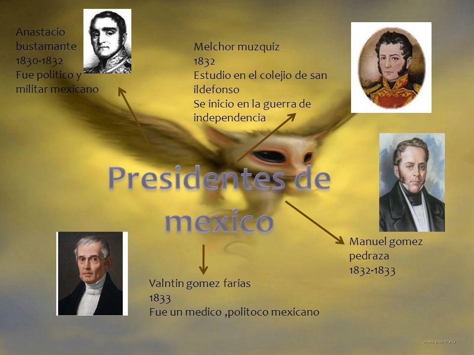 Anastacio bustamante 1830-1832 Fue politico y militar mexicano Melchor muzquiz 1832 Estudio en el colejio de san ildefonso Se inicio en la guerra de i