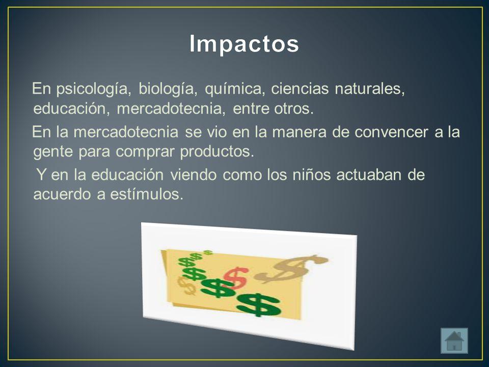 En psicología, biología, química, ciencias naturales, educación, mercadotecnia, entre otros.