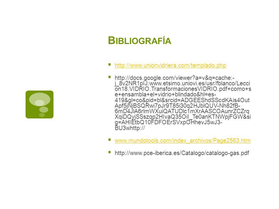 B IBLIOGRAFÍA http://www.unionvidriera.com/templado.php http://docs.google.com/viewer?a=v&q=cache:- j_8v2NR1pIJ:www.etsimo.uniovi.es/usr/fblanco/Lecci on18.VIDRIO.TransformacionesVIDRIO.pdf+como+s e+ensambla+el+vidrio+blindado&hl=es- 419&gl=co&pid=bl&srcid=ADGEEShdSScdKAis4Out Apf5jNjBSQRwi7pJr9T85i30q2HJblQUV-Nh82fB- 6mD4JlA6rlmWXuiQATUDlc1mXrAASCOAunrZCZrq XqiDQyjSSszqp2HIvaQ35OiI_Te0anKTNWpjFGW&si g=AHIEtbQ10FDFOErSVxpOHhevJ5wJ3- BU3whttp:// www.mundotools.com/index_archivos/Page2563.htm http://www.pce-iberica.es/Catalogo/catalogo-gas.pdf