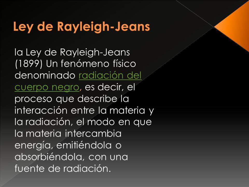 la Ley de Rayleigh-Jeans (1899) Un fenómeno físico denominado radiación del cuerpo negro, es decir, el proceso que describe la interacción entre la materia y la radiación, el modo en que la materia intercambia energía, emitiéndola o absorbiéndola, con una fuente de radiación.radiación del cuerpo negro