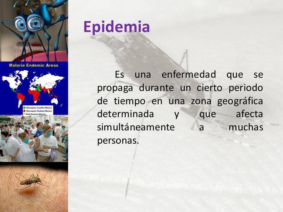 Epidemia Es una enfermedad que se propaga durante un cierto periodo de tiempo en una zona geográfica determinada y que afecta simultáneamente a muchas