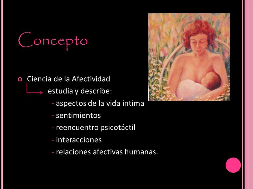 Concepto Ciencia de la Afectividad estudia y describe: - aspectos de la vida íntima - sentimientos - reencuentro psicotáctil - interacciones - relaciones afectivas humanas.