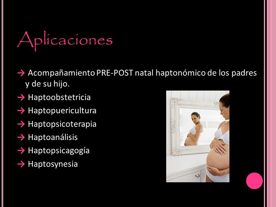 Aplicaciones Acompañamiento PRE-POST natal haptonómico de los padres y de su hijo. Haptoobstetricia Haptopuericultura Haptopsicoterapia Haptoanálisis