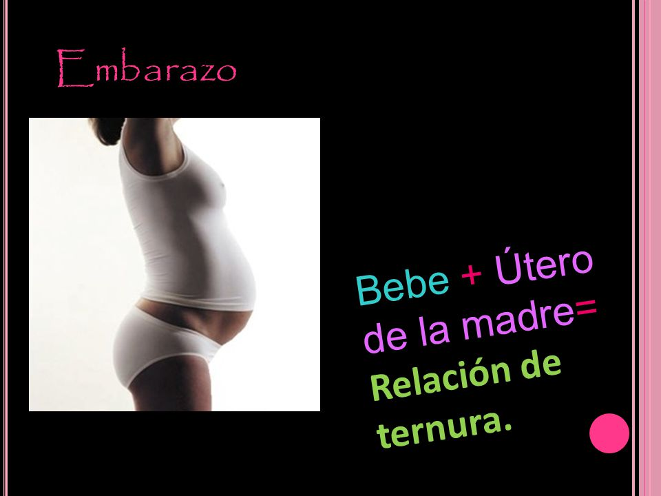 Embarazo Bebe + Útero de la madre= Relación de ternura.