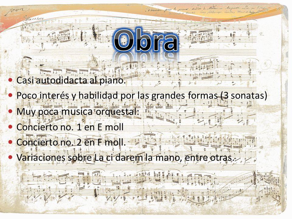 Casi autodidacta al piano. Poco interés y habilidad por las grandes formas (3 sonatas) Muy poca musica orquestal: Concierto no. 1 en E moll Concierto