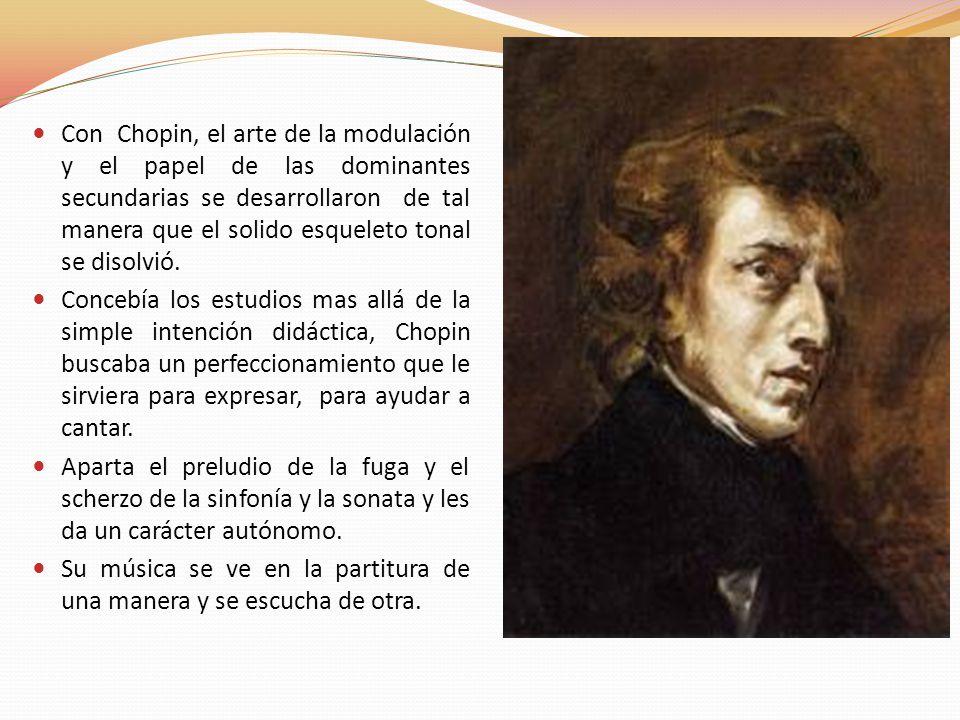 Con Chopin, el arte de la modulación y el papel de las dominantes secundarias se desarrollaron de tal manera que el solido esqueleto tonal se disolvió
