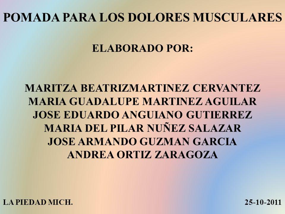 POMADA PARA LOS DOLORES MUSCULARES ELABORADO POR: MARITZA BEATRIZMARTINEZ CERVANTEZ MARIA GUADALUPE MARTINEZ AGUILAR JOSE EDUARDO ANGUIANO GUTIERREZ MARIA DEL PILAR NUÑEZ SALAZAR JOSE ARMANDO GUZMAN GARCIA ANDREA ORTIZ ZARAGOZA LA PIEDAD MICH.