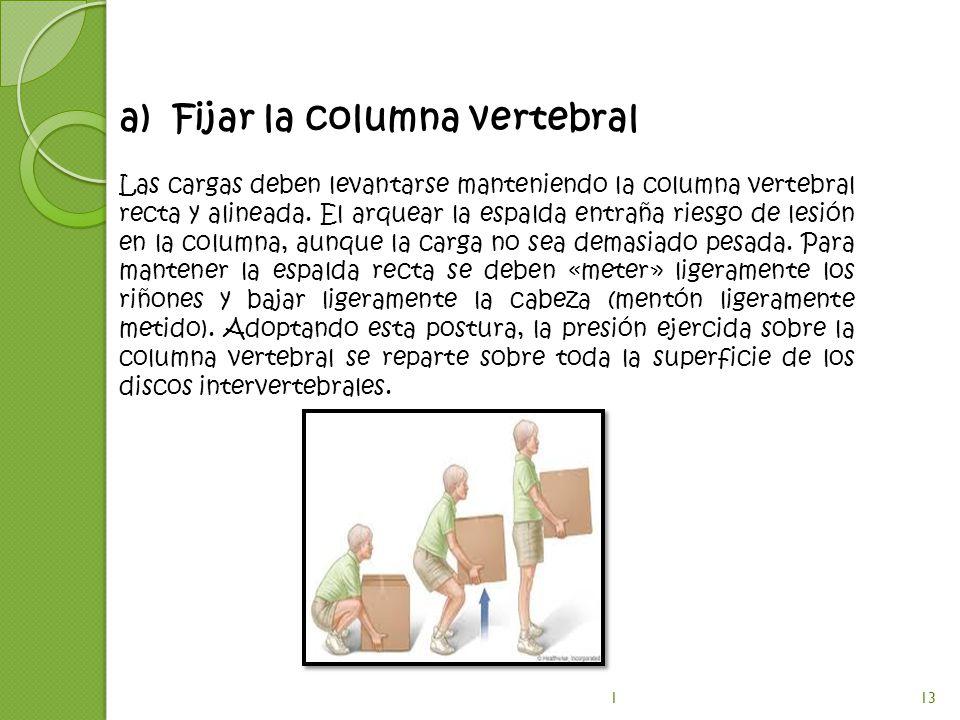 a)Fijar la columna vertebral Las cargas deben levantarse manteniendo la columna vertebral recta y alineada. El arquear la espalda entraña riesgo de le
