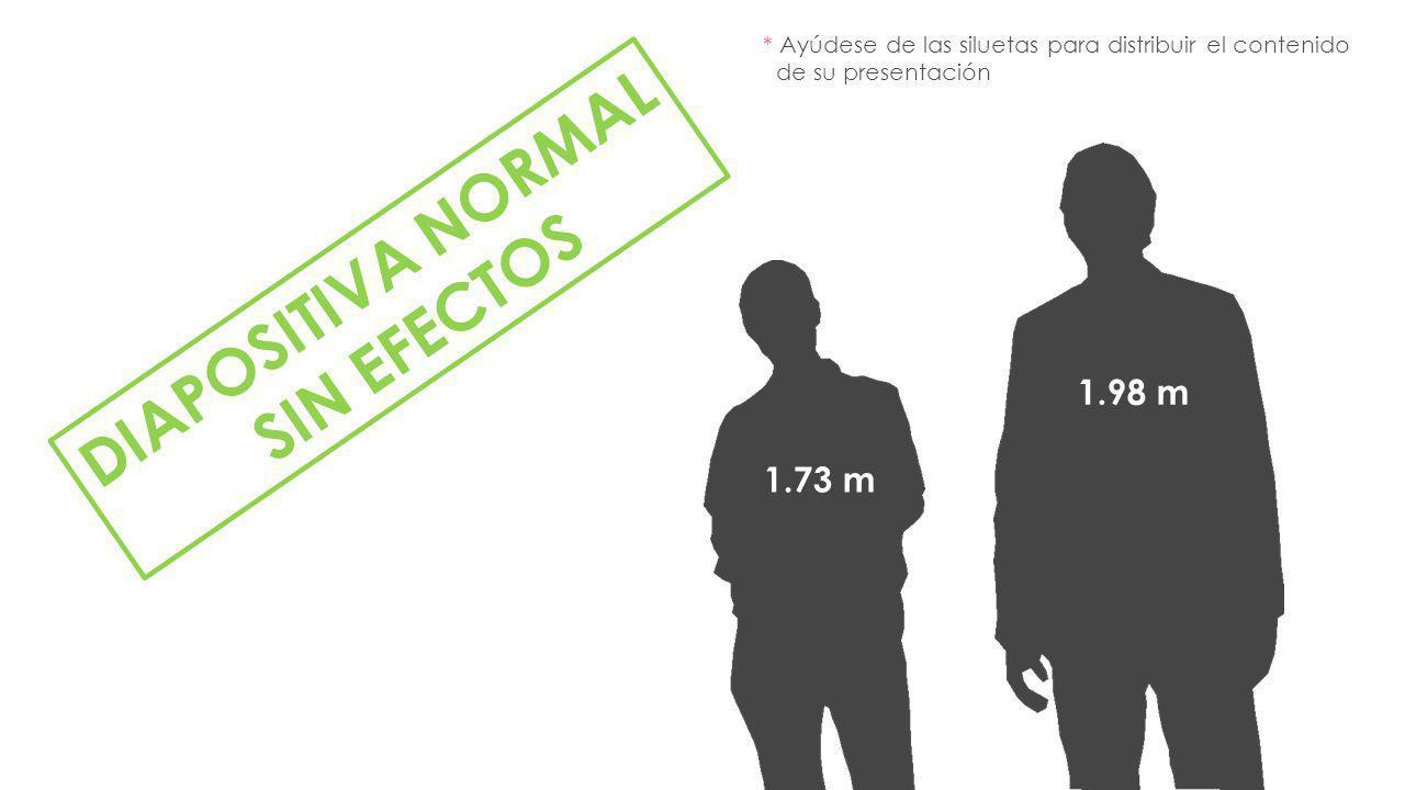 DIAPOSITIVA NORMAL SIN EFECTOS 1.73 m 1.98 m * Ayúdese de las siluetas para distribuir el contenido de su presentación