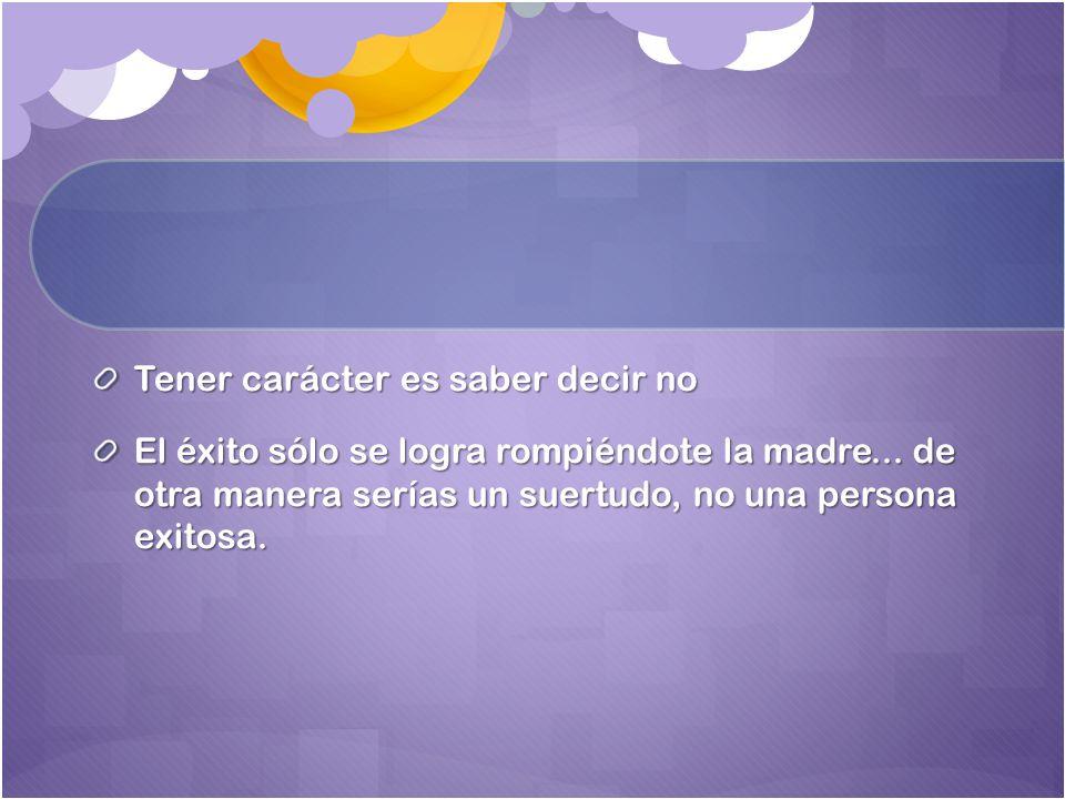Tener carácter es saber decir no El éxito sólo se logra rompiéndote la madre...