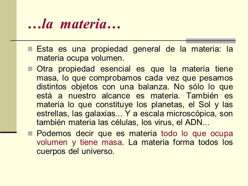…la materia… Esta es una propiedad general de la materia: la materia ocupa volumen. Otra propiedad esencial es que la materia tiene masa, lo que compr