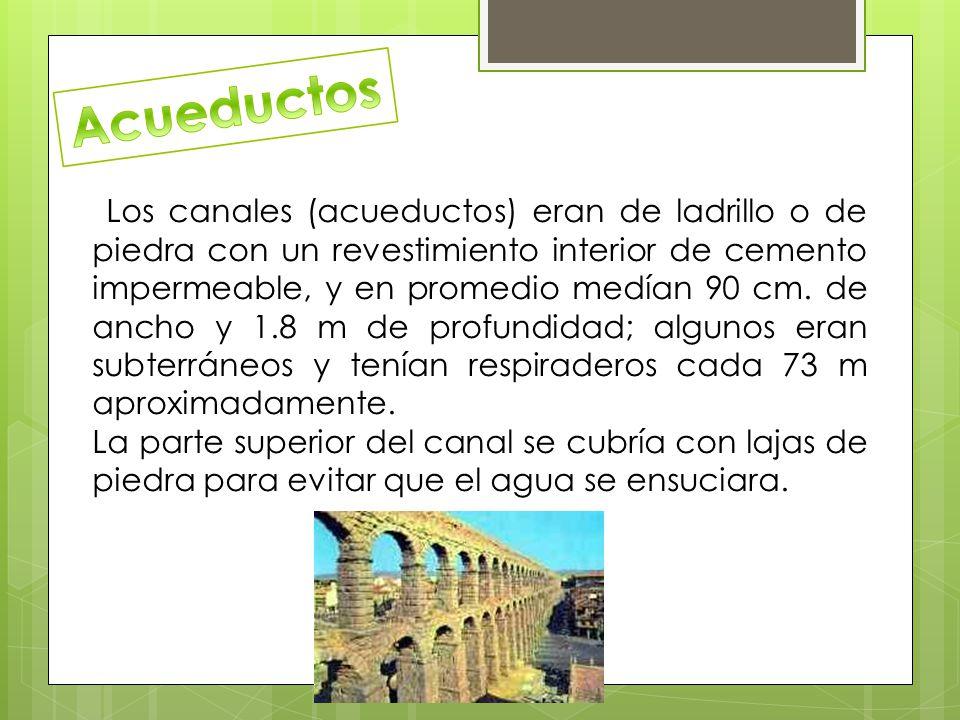 Los canales (acueductos) eran de ladrillo o de piedra con un revestimiento interior de cemento impermeable, y en promedio medían 90 cm.