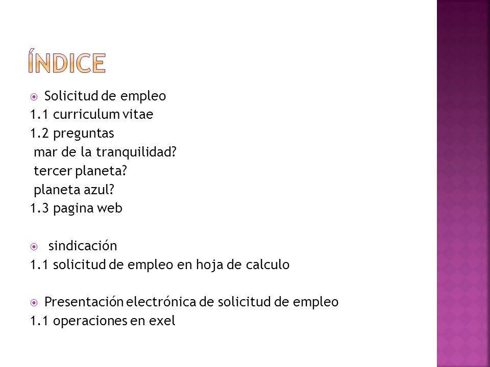 Solicitud de empleo 1.1 curriculum vitae 1.2 preguntas mar de la tranquilidad? tercer planeta? planeta azul? 1.3 pagina web sindicación 1.1 solicitud