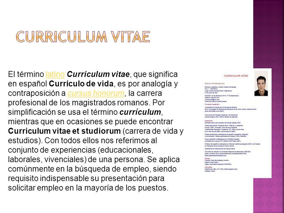El término latino Curriculum vitae, que significa en español Currículo de vida, es por analogía y contraposición a cursus honorum, la carrera profesio