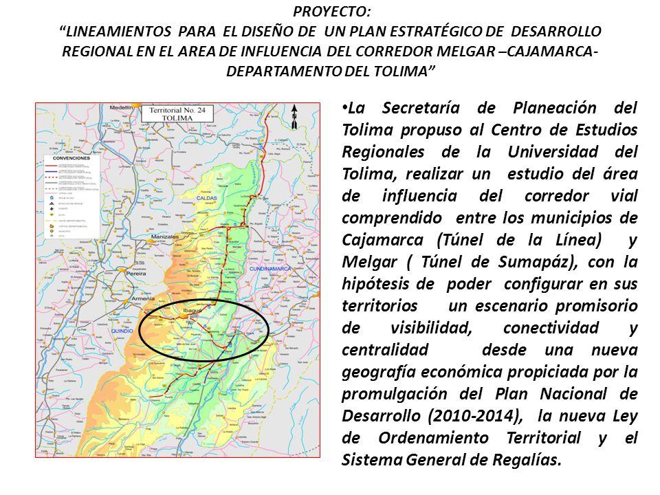 PROYECTO:LINEAMIENTOS PARA EL DISEÑO DE UN PLAN ESTRATÉGICO DE DESARROLLO REGIONAL EN EL AREA DE INFLUENCIA DEL CORREDOR MELGAR –CAJAMARCA- DEPARTAMENTO DEL TOLIMA La Secretaría de Planeación del Tolima propuso al Centro de Estudios Regionales de la Universidad del Tolima, realizar un estudio del área de influencia del corredor vial comprendido entre los municipios de Cajamarca (Túnel de la Línea) y Melgar ( Túnel de Sumapáz), con la hipótesis de poder configurar en sus territorios un escenario promisorio de visibilidad, conectividad y centralidad desde una nueva geografía económica propiciada por la promulgación del Plan Nacional de Desarrollo (2010-2014), la nueva Ley de Ordenamiento Territorial y el Sistema General de Regalías.