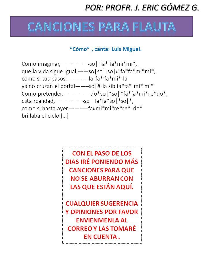 POR: PROFR. J. ERIC GÓMEZ G. Cómo, canta: Luis Miguel. Como imaginar,-so| fa* fa*mi*mi*, que la vida sigue igual,so|so| so|# fa*fa*mi*mi*, como si tus
