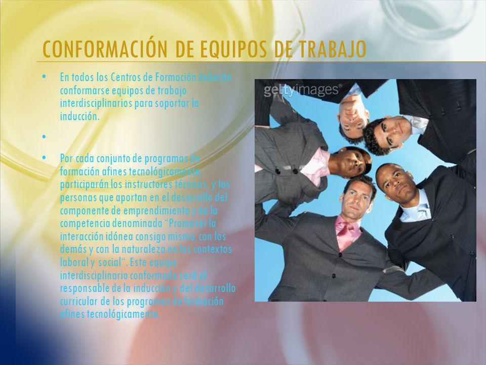 CONFORMACIÓN DE EQUIPOS DE TRABAJO En todos los Centros de Formación deberán conformarse equipos de trabajo interdisciplinarios para soportar la inducción.