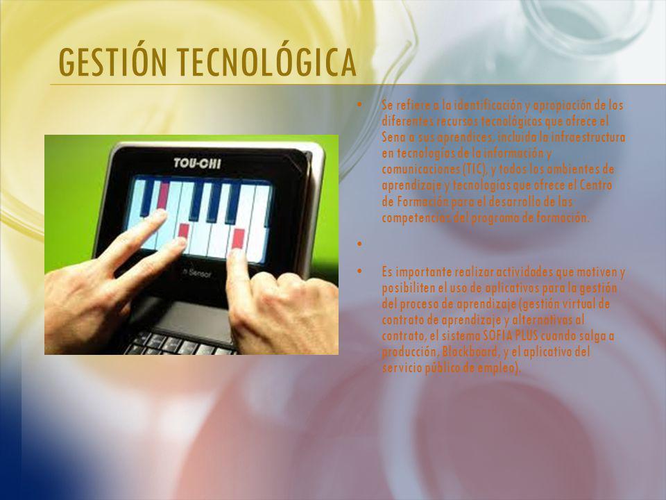GESTIÓN TECNOLÓGICA Se refiere a la identificación y apropiación de los diferentes recursos tecnológicos que ofrece el Sena a sus aprendices, incluida la infraestructura en tecnologías de la información y comunicaciones (TIC), y todos los ambientes de aprendizaje y tecnologías que ofrece el Centro de Formación para el desarrollo de las competencias del programa de formación.