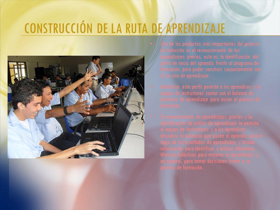 CONSTRUCCIÓN DE LA RUTA DE APRENDIZAJE Uno de los productos más importantes del proceso de Inducción es el reconocimiento de los aprendizajes previos, esto es, la identificación del perfil de inicio del aprendiz frente al programa de formación, para poder construir conjuntamente con él su ruta de aprendizaje.
