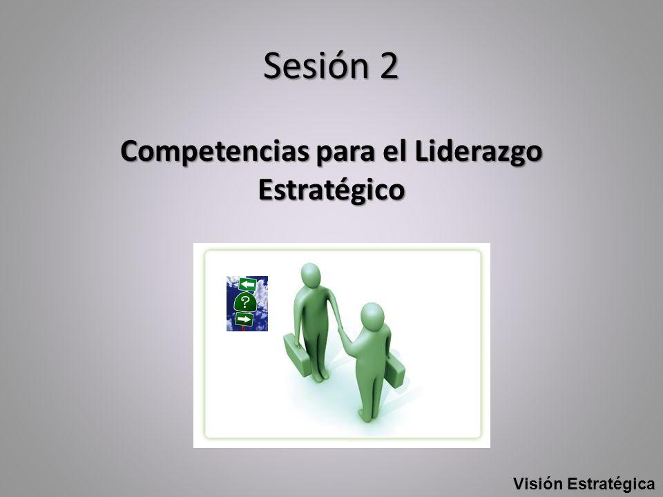 Sesión 2 Competencias para el Liderazgo Estratégico Visión Estratégica