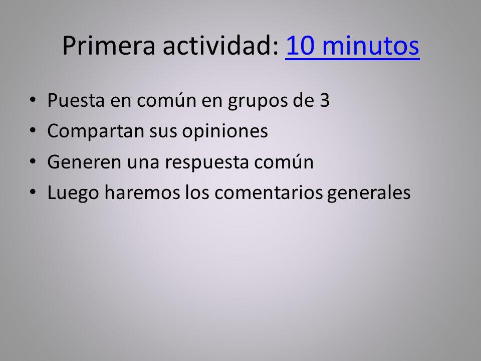 Primera actividad: 10 minutos10 minutos Puesta en común en grupos de 3 Compartan sus opiniones Generen una respuesta común Luego haremos los comentarios generales