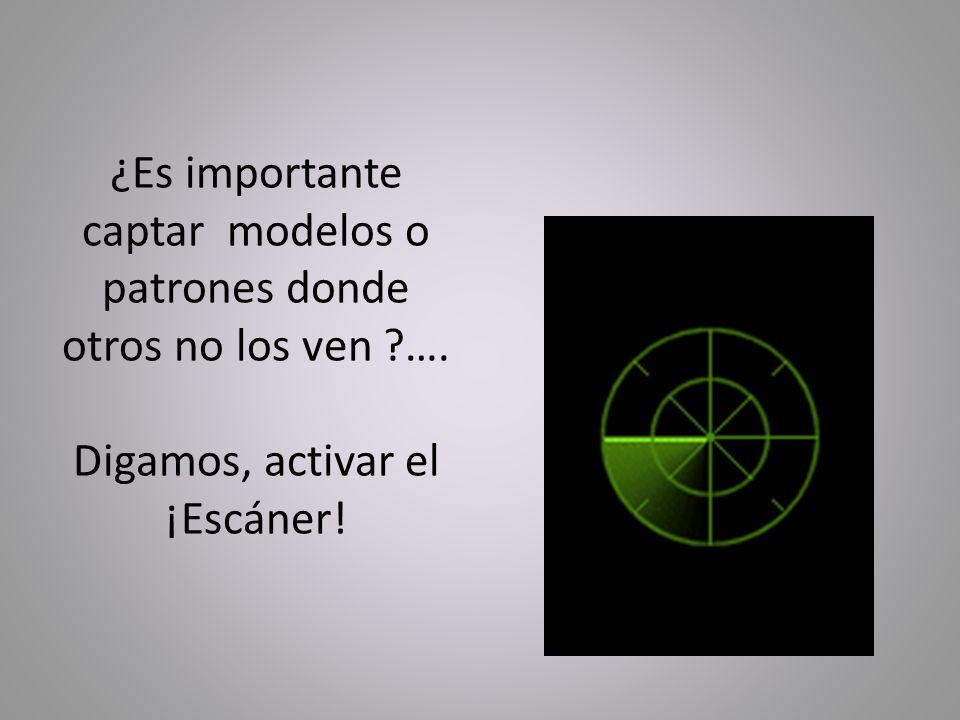 ¿Es importante captar modelos o patrones donde otros no los ven ?…. Digamos, activar el ¡Escáner!