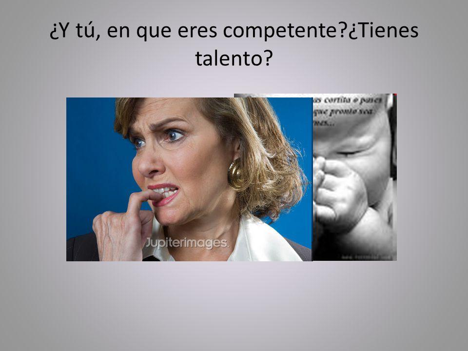 ¿Y tú, en que eres competente?¿Tienes talento?