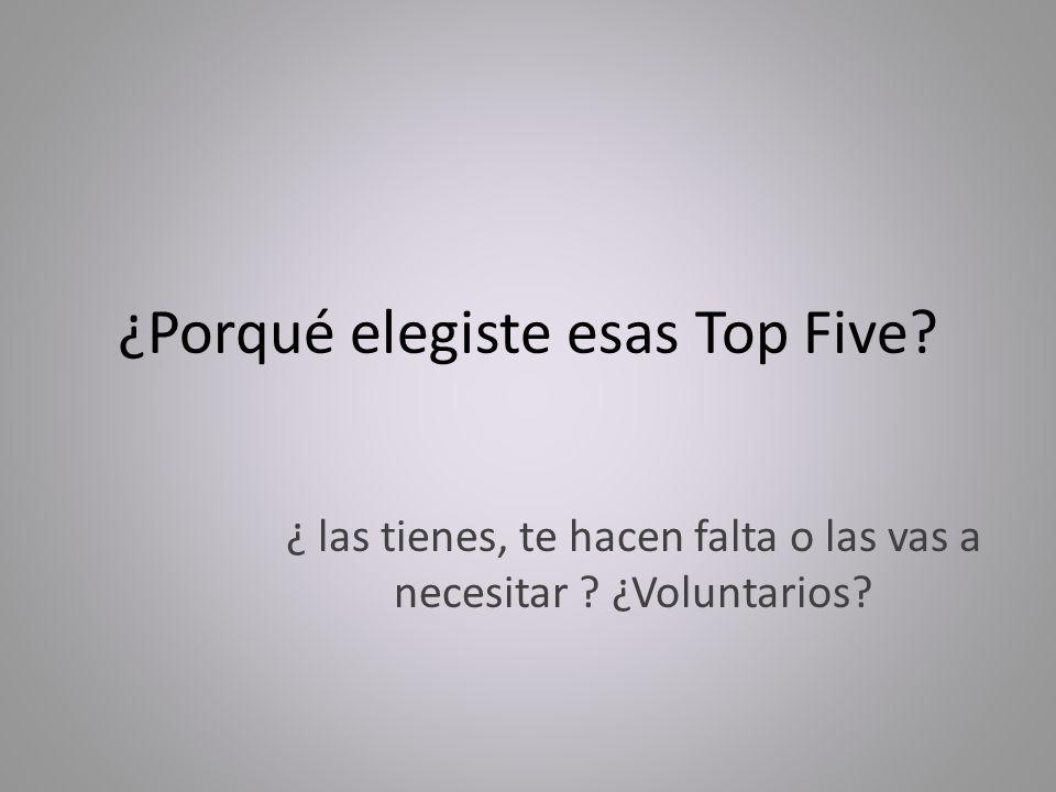 ¿Porqué elegiste esas Top Five? ¿ las tienes, te hacen falta o las vas a necesitar ? ¿Voluntarios?