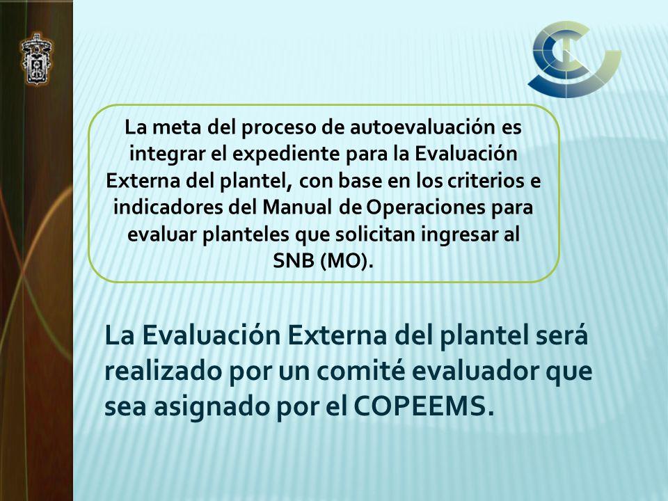 La meta del proceso de autoevaluación es integrar el expediente para la Evaluación Externa del plantel, con base en los criterios e indicadores del Manual de Operaciones para evaluar planteles que solicitan ingresar al SNB (MO).