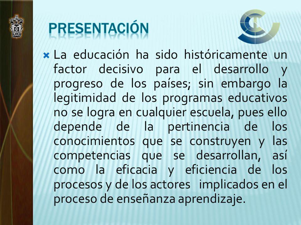 La educación ha sido históricamente un factor decisivo para el desarrollo y progreso de los países; sin embargo la legitimidad de los programas educativos no se logra en cualquier escuela, pues ello depende de la pertinencia de los conocimientos que se construyen y las competencias que se desarrollan, así como la eficacia y eficiencia de los procesos y de los actores implicados en el proceso de enseñanza aprendizaje.