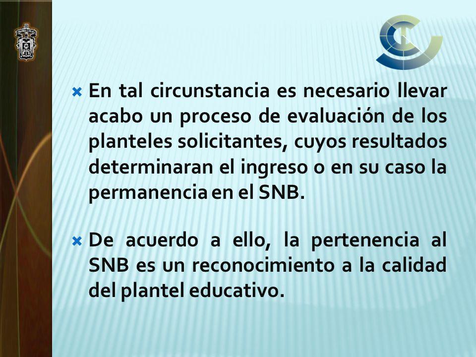 En tal circunstancia es necesario llevar acabo un proceso de evaluación de los planteles solicitantes, cuyos resultados determinaran el ingreso o en su caso la permanencia en el SNB.
