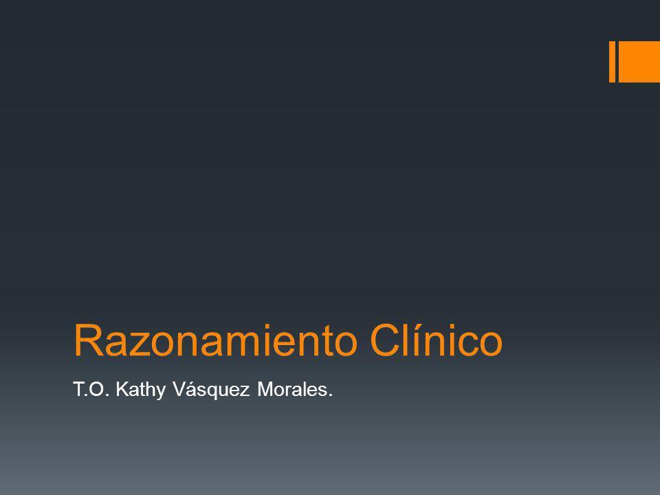 Razonamiento Clínico T.O. Kathy Vásquez Morales.