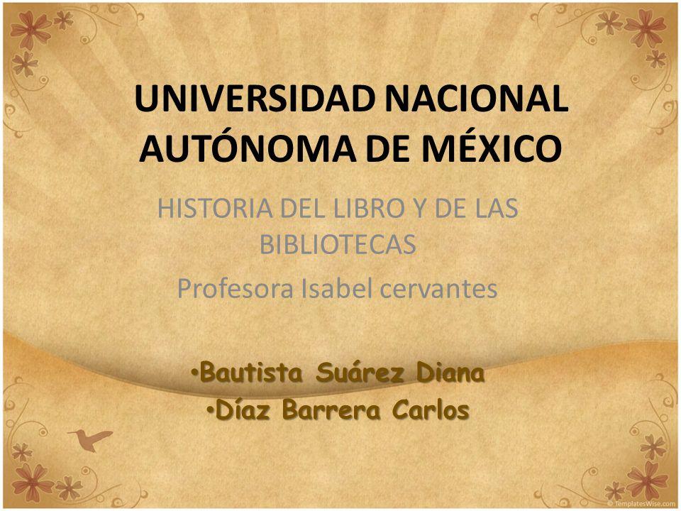 UNIVERSIDAD NACIONAL AUTÓNOMA DE MÉXICO HISTORIA DEL LIBRO Y DE LAS BIBLIOTECAS Profesora Isabel cervantes Bautista Suárez Diana Bautista Suárez Diana