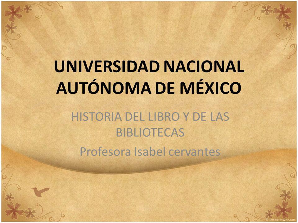 UNIVERSIDAD NACIONAL AUTÓNOMA DE MÉXICO HISTORIA DEL LIBRO Y DE LAS BIBLIOTECAS Profesora Isabel cervantes