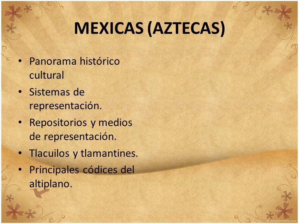 MEXICAS (AZTECAS) Panorama histórico cultural Sistemas de representación. Repositorios y medios de representación. Tlacuilos y tlamantines. Principale