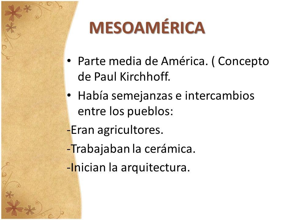 MESOAMÉRICA Parte media de América. ( Concepto de Paul Kirchhoff. Había semejanzas e intercambios entre los pueblos: -Eran agricultores. -Trabajaban l