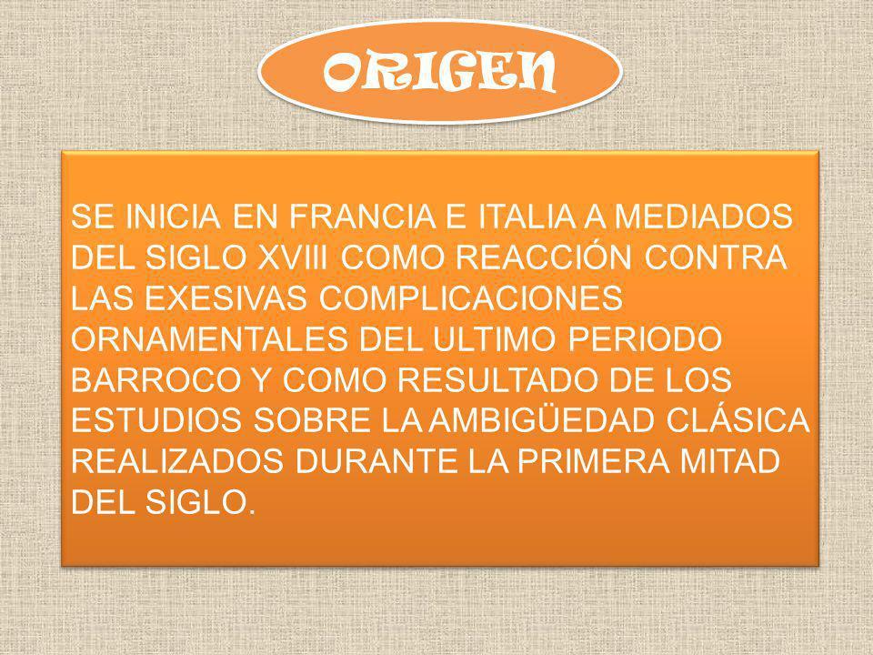 ORIGEN SE INICIA EN FRANCIA E ITALIA A MEDIADOS DEL SIGLO XVIII COMO REACCIÓN CONTRA LAS EXESIVAS COMPLICACIONES ORNAMENTALES DEL ULTIMO PERIODO BARROCO Y COMO RESULTADO DE LOS ESTUDIOS SOBRE LA AMBIGÜEDAD CLÁSICA REALIZADOS DURANTE LA PRIMERA MITAD DEL SIGLO.