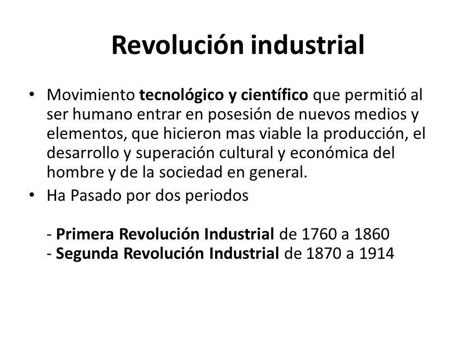 Revolución industrial Movimiento tecnológico y científico que permitió al ser humano entrar en posesión de nuevos medios y elementos, que hicieron mas viable la producción, el desarrollo y superación cultural y económica del hombre y de la sociedad en general.