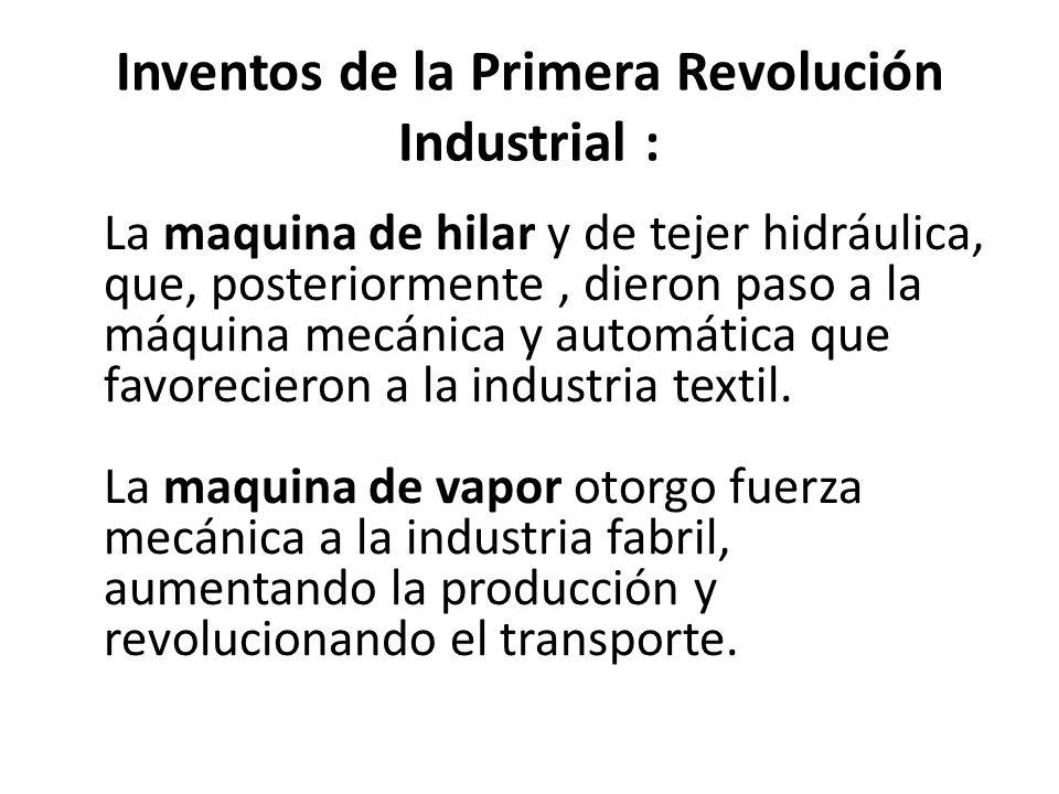 Inventos de la Primera Revolución Industrial : La maquina de hilar y de tejer hidráulica, que, posteriormente, dieron paso a la máquina mecánica y automática que favorecieron a la industria textil.