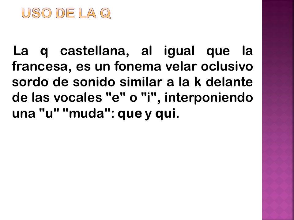 La q castellana, al igual que la francesa, es un fonema velar oclusivo sordo de sonido similar a la k delante de las vocales