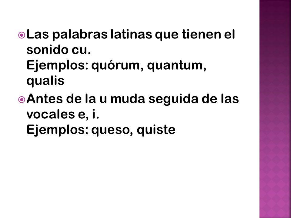 Las palabras latinas que tienen el sonido cu. Ejemplos: quórum, quantum, qualis Antes de la u muda seguida de las vocales e, i. Ejemplos: queso, quist