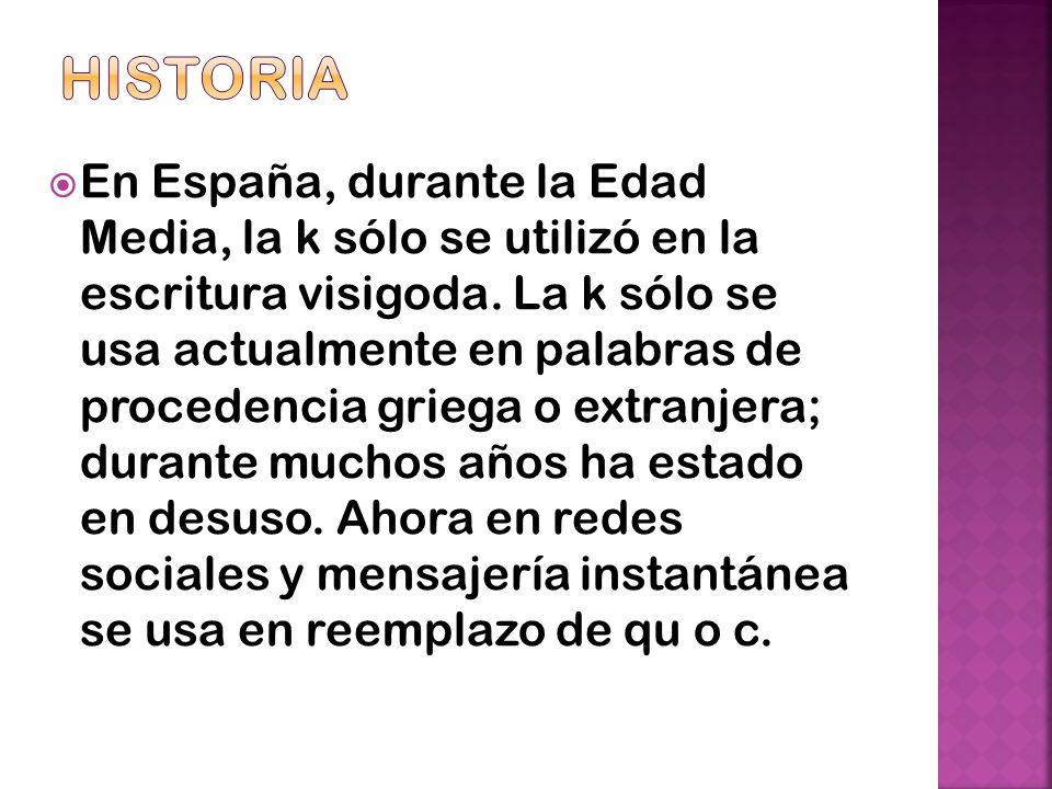 En España, durante la Edad Media, la k sólo se utilizó en la escritura visigoda. La k sólo se usa actualmente en palabras de procedencia griega o extr