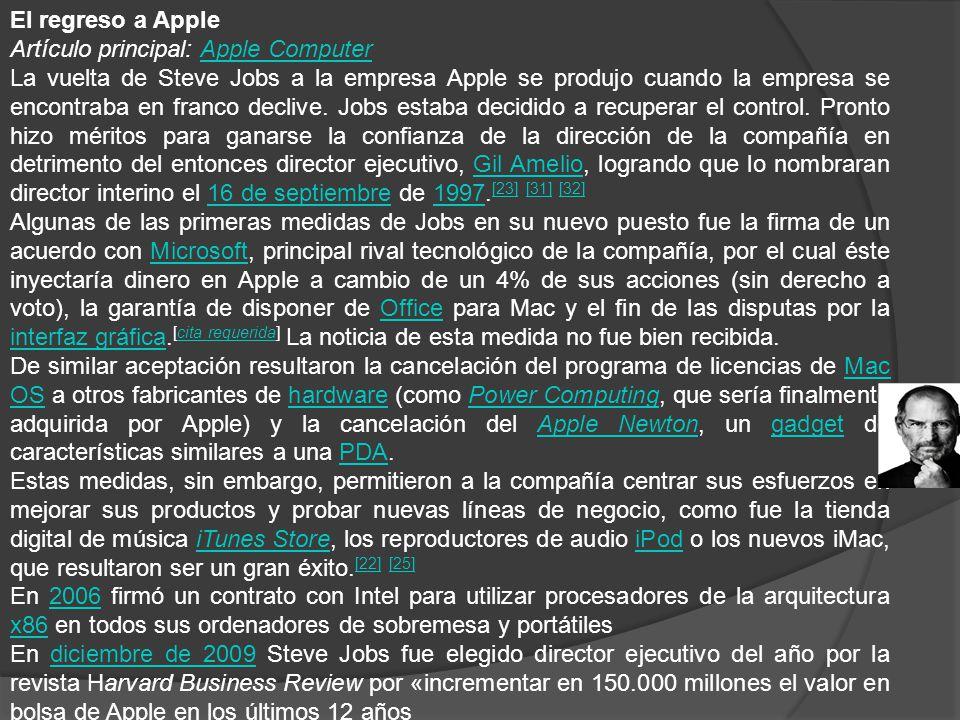 El regreso a Apple Artículo principal: Apple ComputerApple Computer La vuelta de Steve Jobs a la empresa Apple se produjo cuando la empresa se encontraba en franco declive.