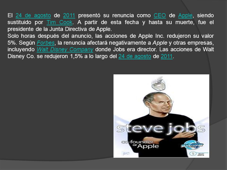 El 24 de agosto de 2011 presentó su renuncia como CEO de Apple, siendo sustituido por Tim Cook.