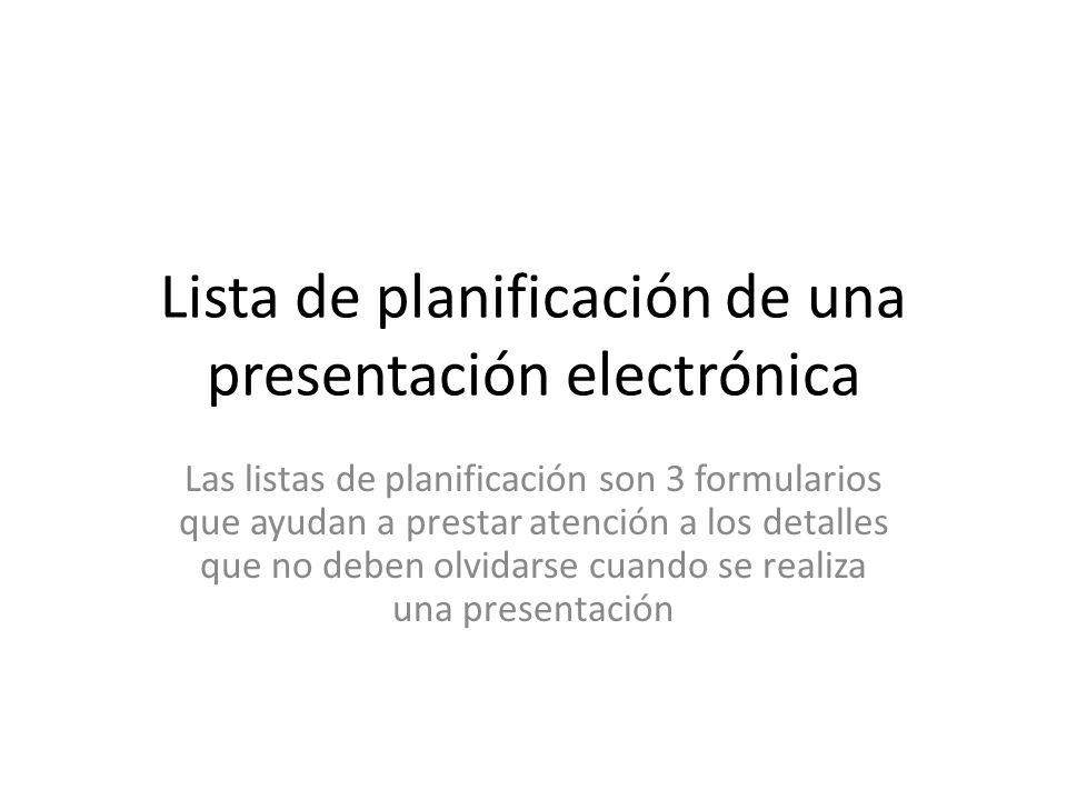 Lista de planificación de una presentación electrónica Las listas de planificación son 3 formularios que ayudan a prestar atención a los detalles que no deben olvidarse cuando se realiza una presentación