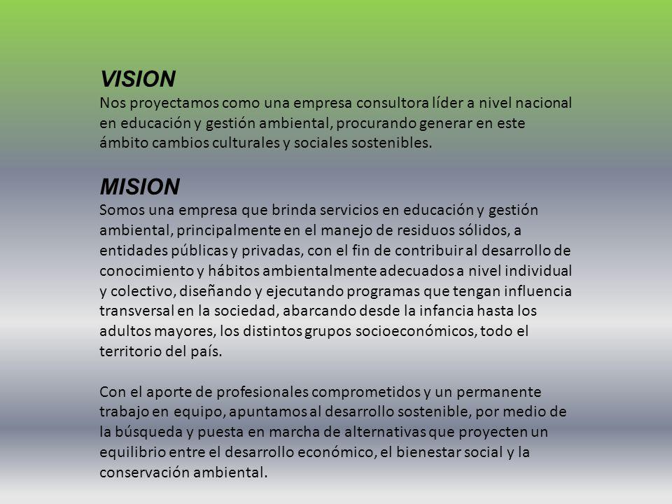 VISION Nos proyectamos como una empresa consultora líder a nivel nacional en educación y gestión ambiental, procurando generar en este ámbito cambios