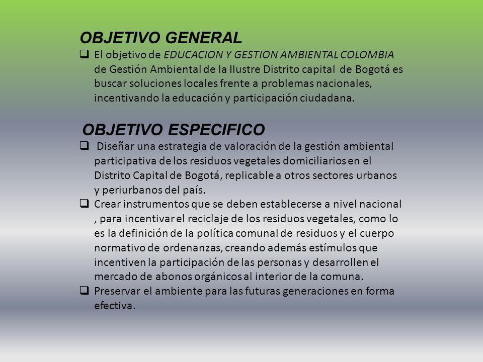 OBJETIVO GENERAL El objetivo de EDUCACION Y GESTION AMBIENTAL COLOMBIA de Gestión Ambiental de la Ilustre Distrito capital de Bogotá es buscar solucio