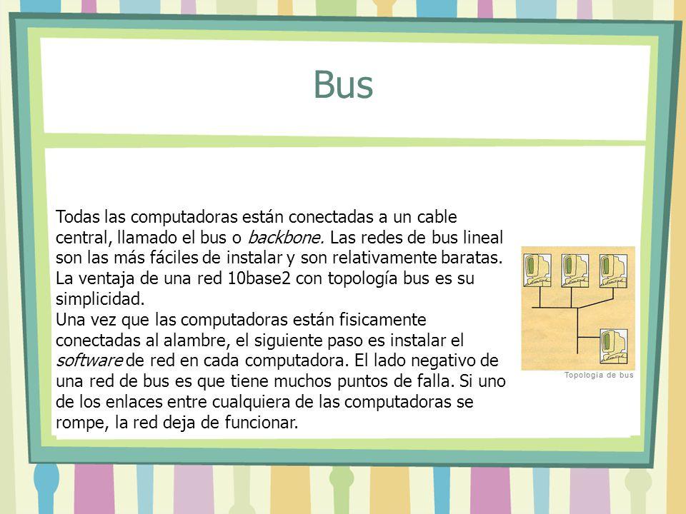 Bus Todas las computadoras están conectadas a un cable central, llamado el bus o backbone. Las redes de bus lineal son las más fáciles de instalar y s