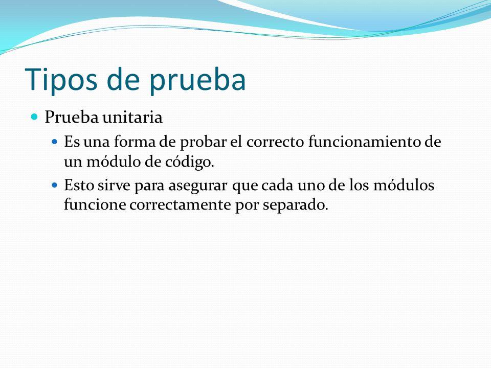 Tipos de prueba Prueba unitaria Es una forma de probar el correcto funcionamiento de un módulo de código.