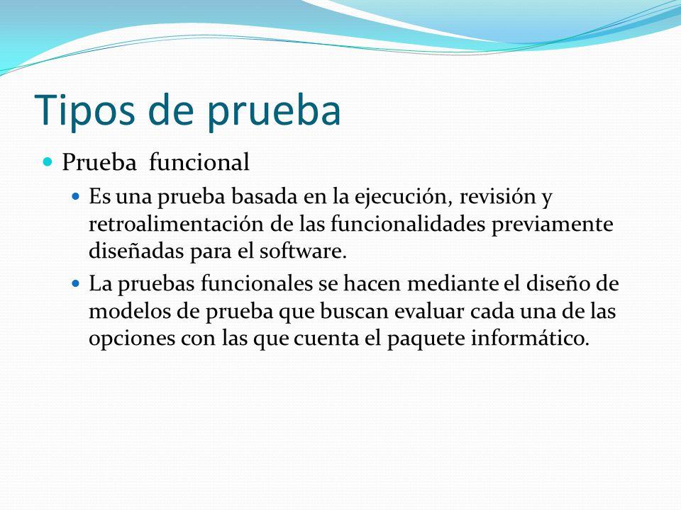 Tipos de prueba Prueba funcional Es una prueba basada en la ejecución, revisión y retroalimentación de las funcionalidades previamente diseñadas para